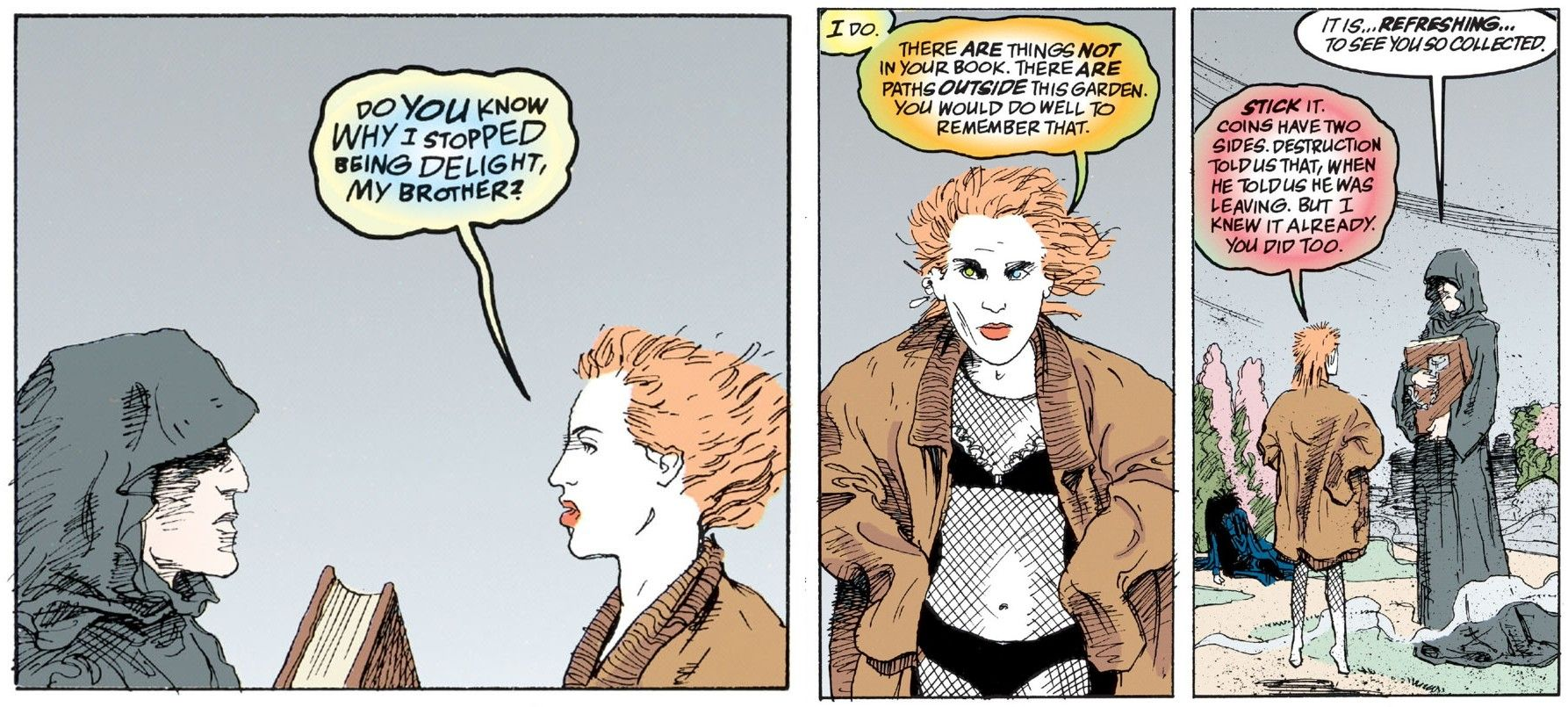 """3 comic panels from Sandman. in the first, Delirium asks her brother Dream, """"Do you know why I stopped being Delight, my brother?"""". In the second she says, """"I do. There are things not in your book. There are paths outside this garden. You would do well to remember that."""" In the final, he responds, """"It is... refreshing to see you so collected."""" She replies, """"Stick it. Coins have two sides Destruction told us that, when he told us he was leaving. But I knew it already. You did too."""""""
